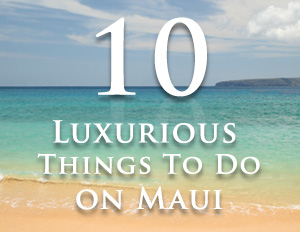 Luxurious things to do on Maui
